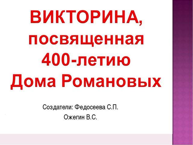 Создатели: Федосеева С.П. Ожегин В.С.