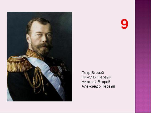 Петр Второй Николай Первый Николай Второй Александр Первый 9