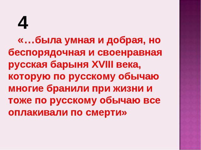4 «…была умная и добрая, но беспорядочная и своенравная русская барыня XVIII...