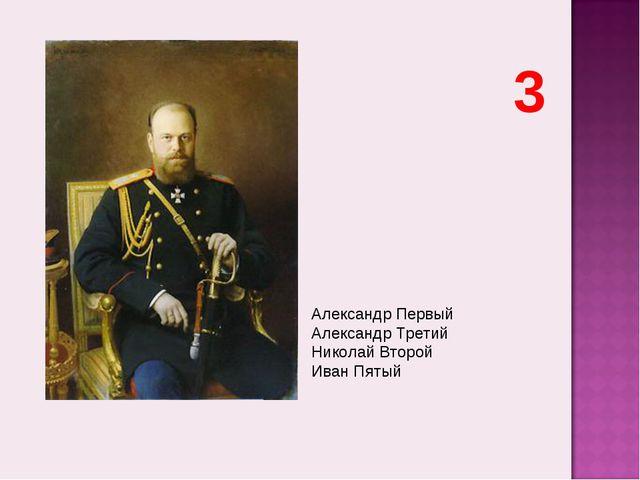 Александр Первый Александр Третий Николай Второй Иван Пятый 3