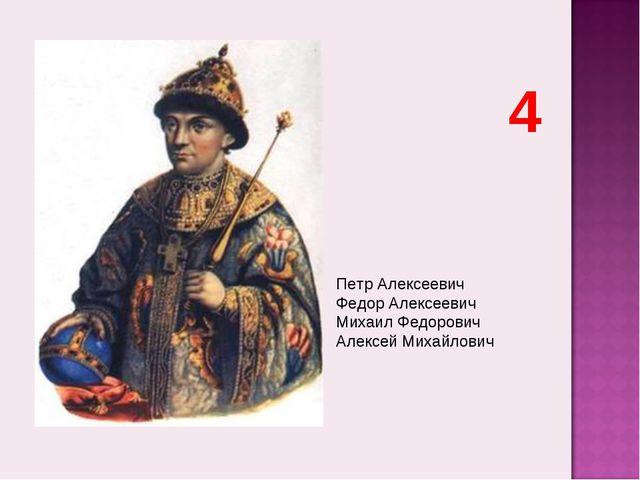 Петр Алексеевич Федор Алексеевич Михаил Федорович Алексей Михайлович 4