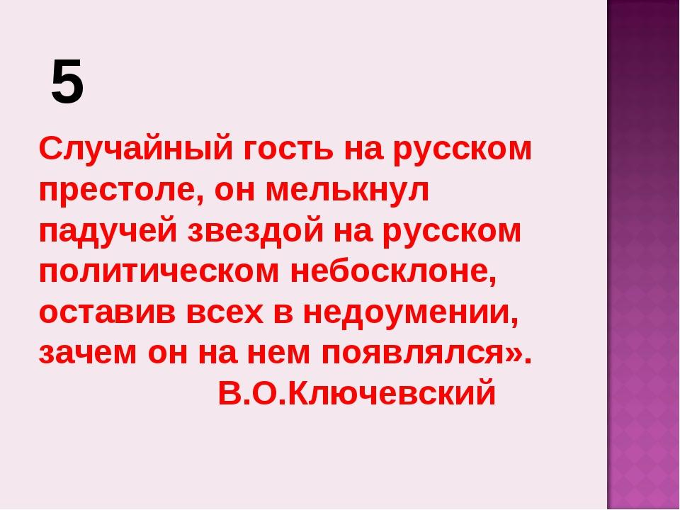 5 Случайный гость на русском престоле, он мелькнул падучей звездой на русском...