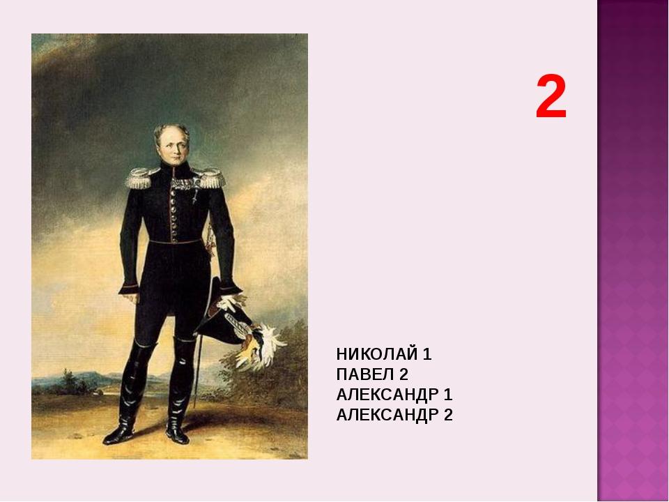 НИКОЛАЙ 1 ПАВЕЛ 2 АЛЕКСАНДР 1 АЛЕКСАНДР 2 2