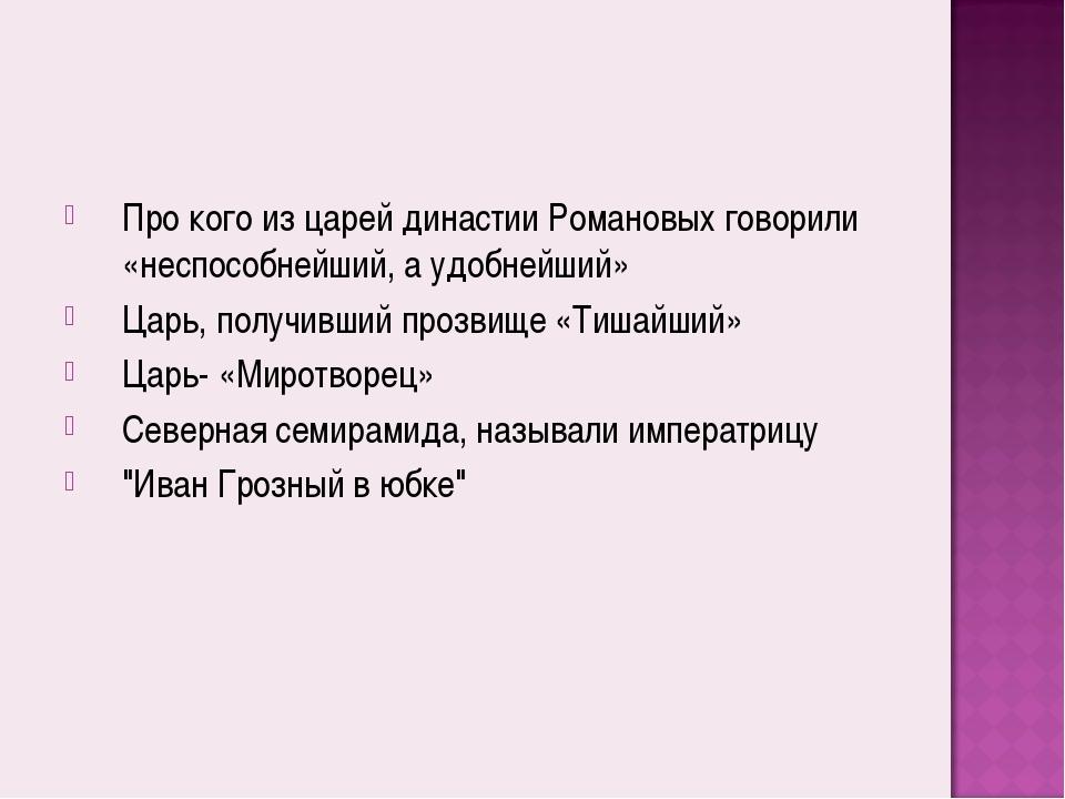 Про кого из царей династии Романовых говорили «неспособнейший, а удобнейший»...