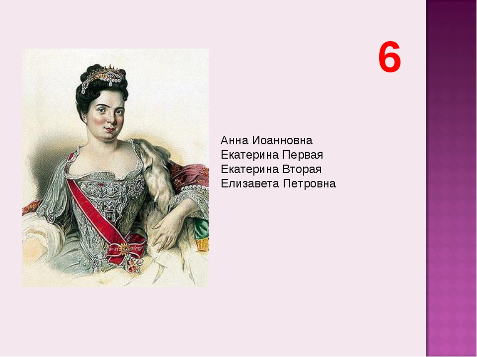 Анна Иоанновна Екатерина Первая Екатерина Вторая Елизавета Петровна 6