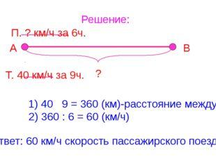 Решение: А В ? П. ? км/ч за 6ч. Т. 40 км/ч за 9ч. 1) 40 9 = 360 (км)-расстоян