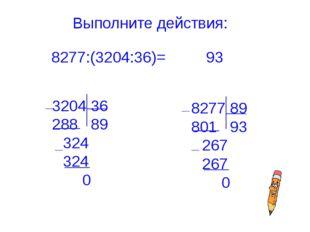 Выполните действия: 8277:(3204:36)= 3204 36 288 89 324 324 0 8277 89 801 93 2