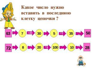 63 :9 +23 :6 *7 +15 7 30 5 35 50 72 :9 +12 *5 :10 +18 8 20 100 10 28 Какое чи
