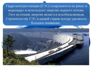 Гидроэлектростанции (ГЭС) сооружаются на реках и водопадах и используют энер