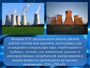 Мощные КЭС располагаются вблизи районов добычи топлива или водоемов, необходи