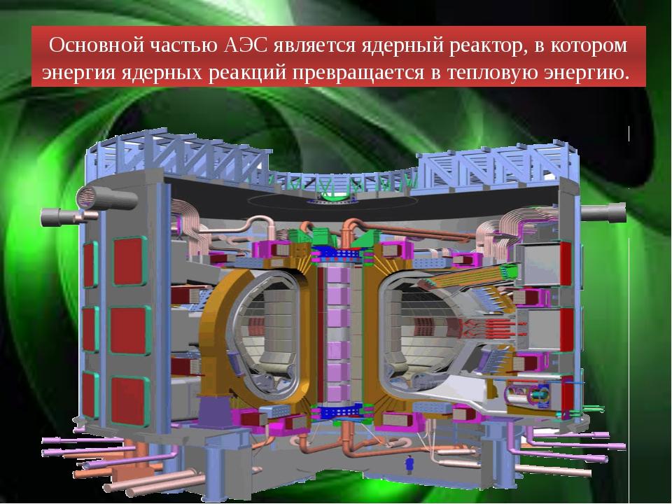 Основной частью АЭС является ядерный реактор, в котором энергия ядерных реакц...