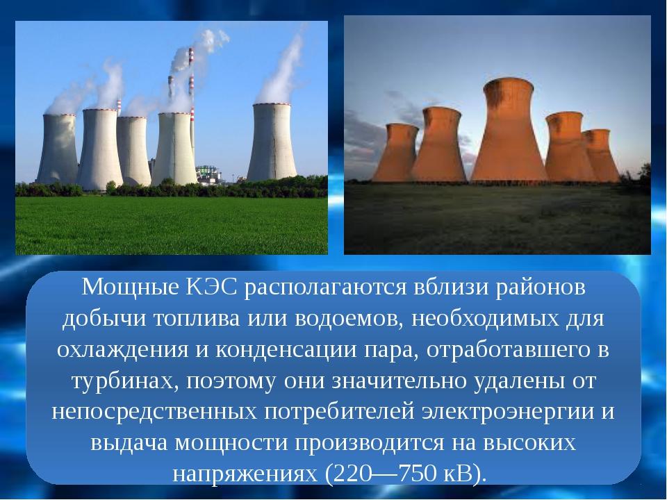 Мощные КЭС располагаются вблизи районов добычи топлива или водоемов, необходи...
