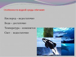Особенности водной среды обитания Кислород – недостаточно Вода – достаточно Т