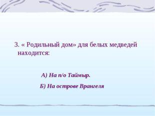 3. « Родильный дом» для белых медведей находится: А) На п/о Таймыр. Б) На ост