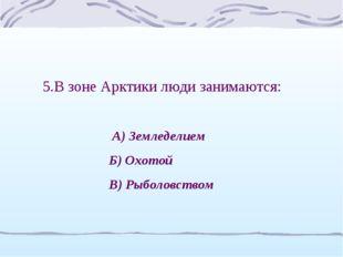 5.В зоне Арктики люди занимаются: А) Земледелием Б) Охотой В) Рыболовством