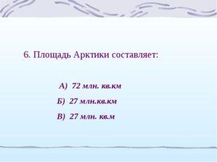 6. Площадь Арктики составляет: А) 72 млн. кв.км Б) 27 млн.кв.км В) 27 млн. кв.м