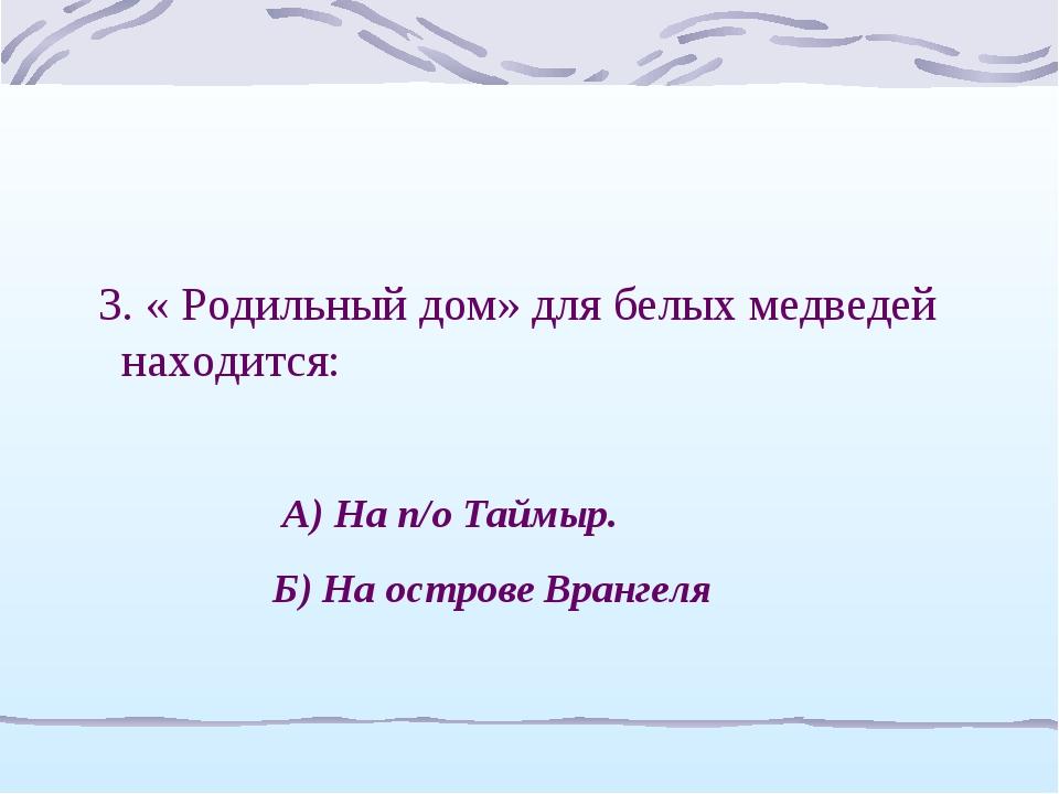 3. « Родильный дом» для белых медведей находится: А) На п/о Таймыр. Б) На ост...