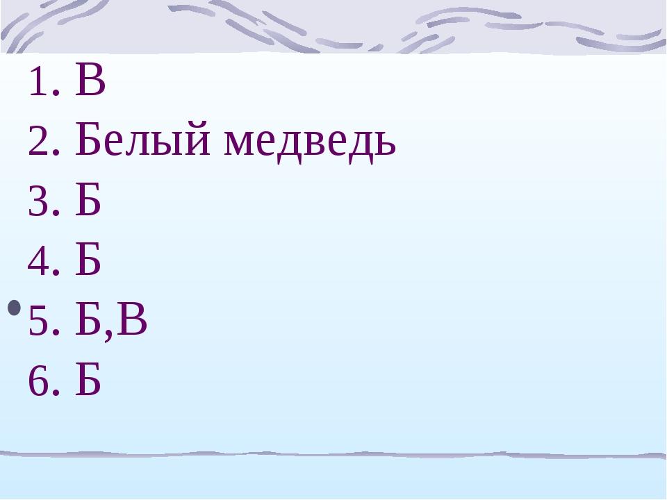 1. В 2. Белый медведь 3. Б 4. Б 5. Б,В 6. Б