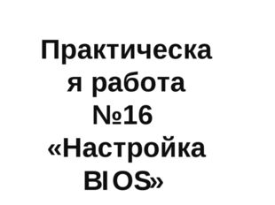 Практическая работа №16 «Настройка BIOS»