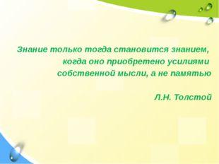 Знание только тогда становится знанием, когда оно приобретено усилиями собст