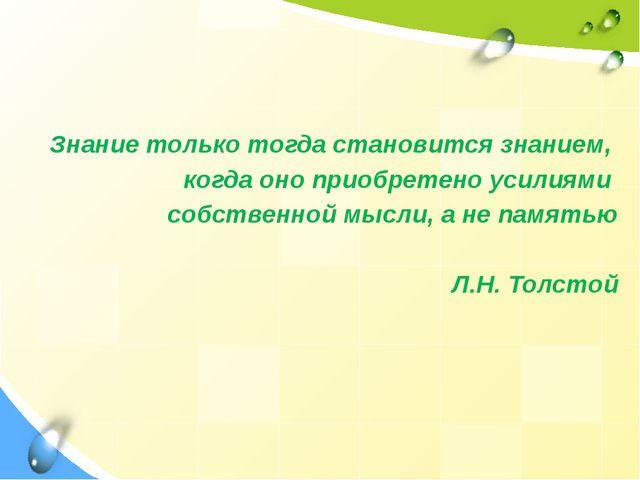 Знание только тогда становится знанием, когда оно приобретено усилиями собст...