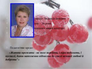 Луценко Людмила Іванівна Стаж – 28 роки Спеціаліст вищої категорії Педагогіч