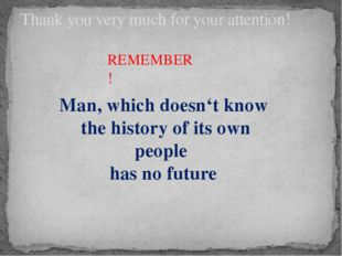 Thank you very much for your attention! REMEMBER! Man, which doesn't know the