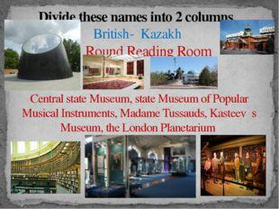 Divide these names into 2 columns British- Kazakh Round Reading Room  , Cen