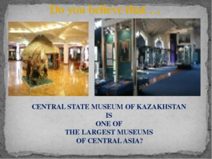 Do you believe that … CENTRAL STATE MUSEUM OF KAZAKHSTAN IS ONE OF THE LARGES