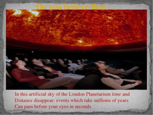 Do you believe that … In this artificial sky of the London Planetarium time a