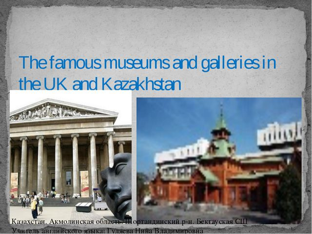 The famous museums and galleries in the UK and Kazakhstan Казахстан. Акмолин...