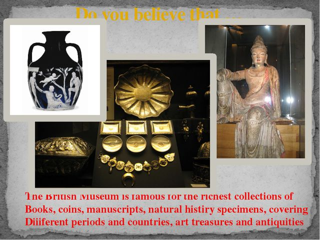 Do you believe that … The British Museum is famous for the richest collection...
