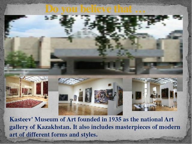 Do you believe that … Kasteev' Museum of Art founded in 1935 as the national...