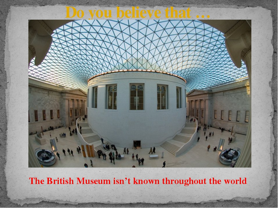 Do you believe that … The British Museum isn't known throughout the world