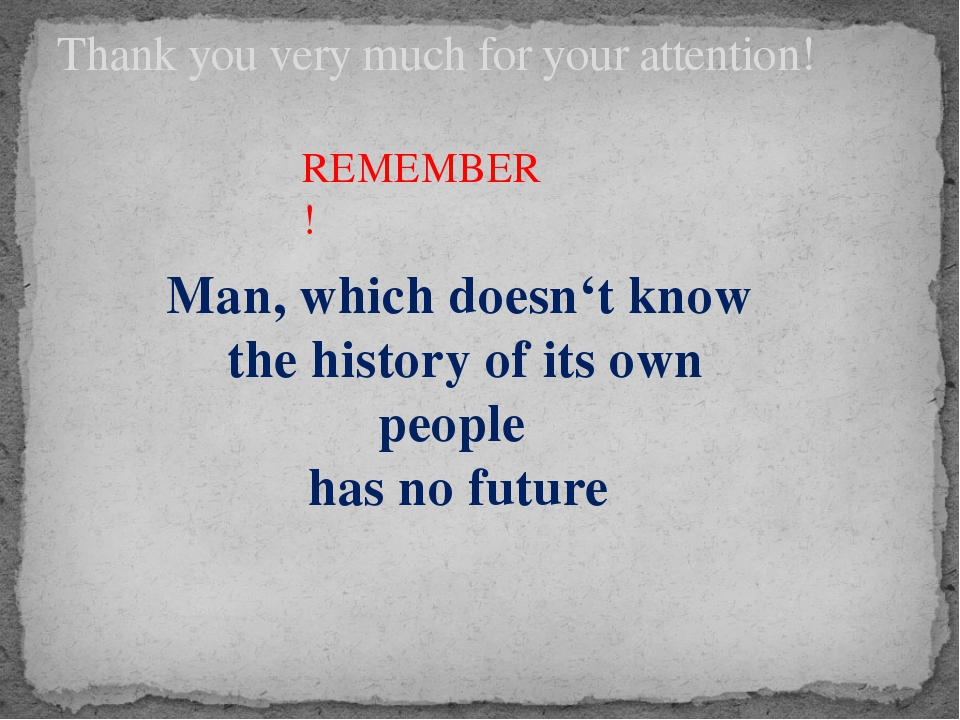 Thank you very much for your attention! REMEMBER! Man, which doesn't know the...