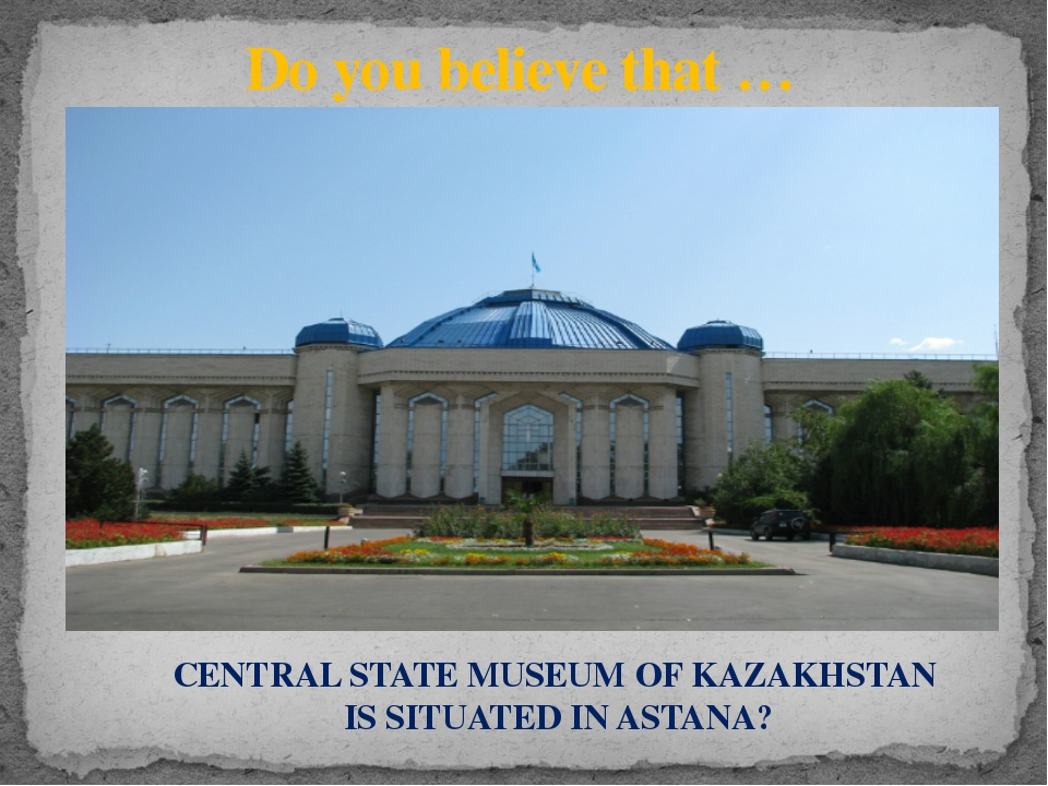 Do you believe that … CENTRAL STATE MUSEUM OF KAZAKHSTAN IS SITUATED IN ASTANA?