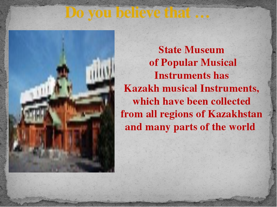 Do you believe that … State Museum of Popular Musical Instruments has Kazakh...