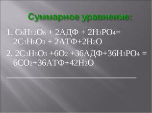 1. С6Н12О6 + 2АДФ + 2Н3РО4= 2С3Н6О3 + 2АТФ+2Н2О 2. 2С3Н6О3 +6О2 +36АДФ+36Н3РО