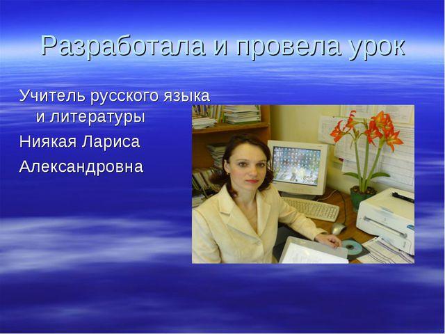 Разработала и провела урок Учитель русского языка и литературы Ниякая Лариса...