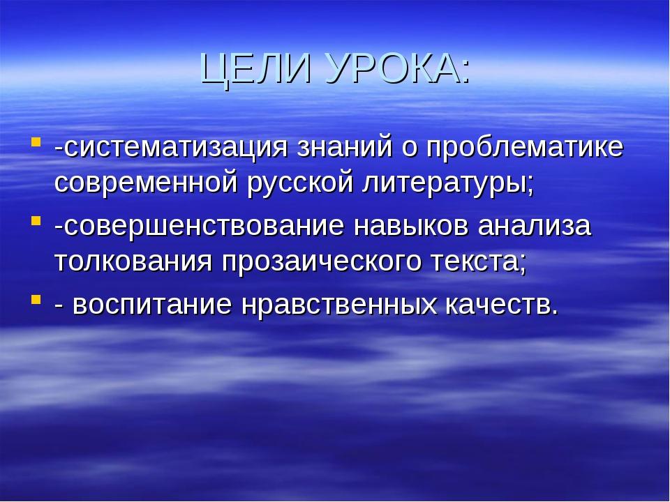 ЦЕЛИ УРОКА: -систематизация знаний о проблематике современной русской литерат...