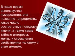 В наше время используется нумерология, она позволяет определить, какое число