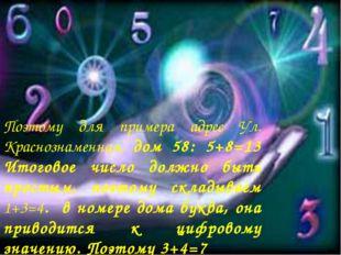 Поэтому для примера адрес Ул. Краснознаменная, дом 58: 5+8=13 Итоговое число