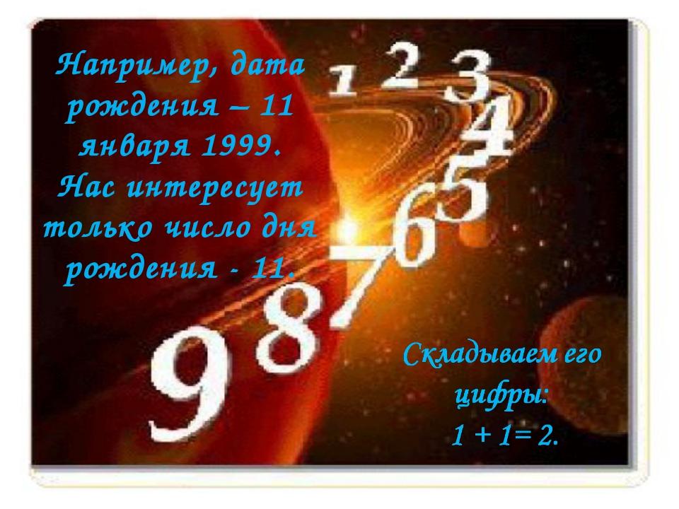 Например, дата рождения – 11 января 1999. Нас интересует только число дня рож...