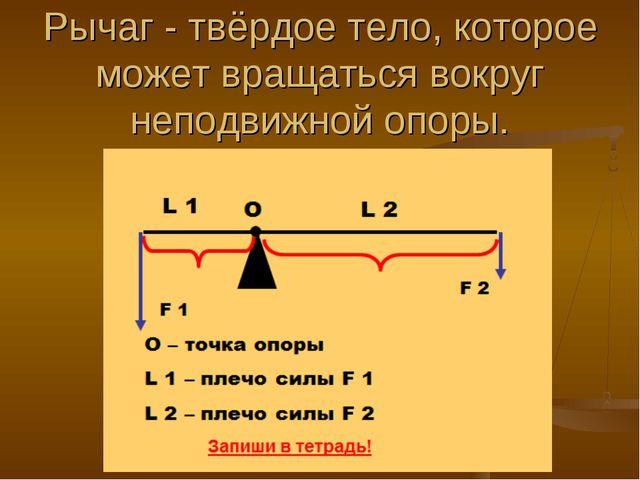 Рычаг - твёрдое тело, которое может вращаться вокруг неподвижной опоры.