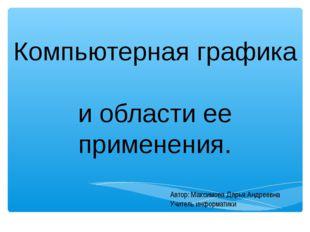 Компьютерная графика и области ее применения. Автор: Максимова Дарья Андреевн