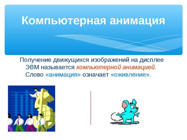 Получение движущихся изображений на дисплее ЭВМ называется компьютерной анима...