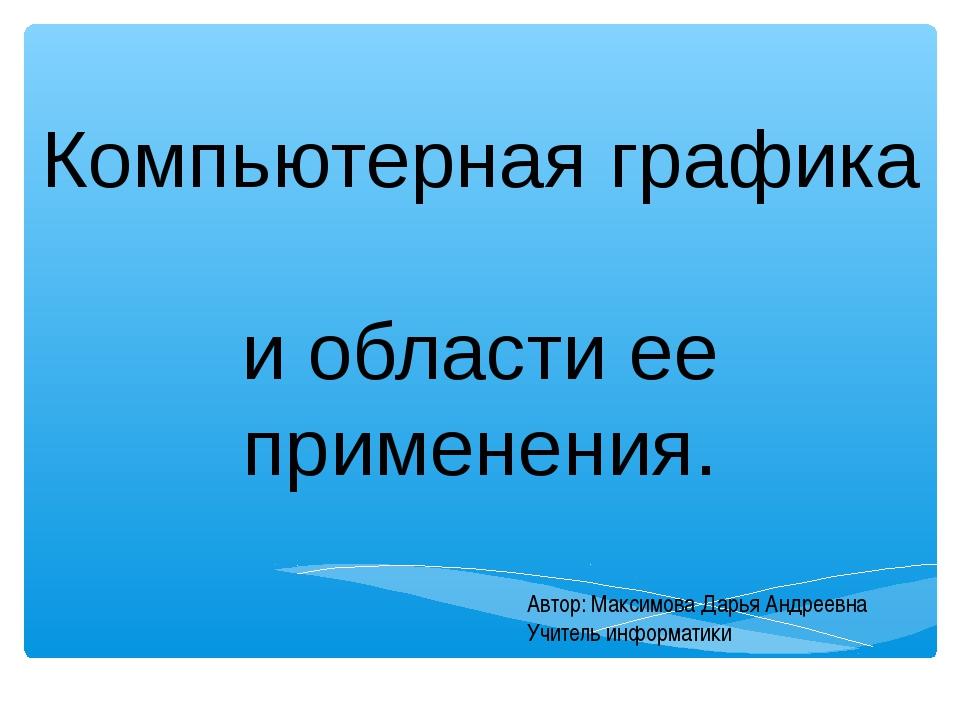Компьютерная графика и области ее применения. Автор: Максимова Дарья Андреевн...