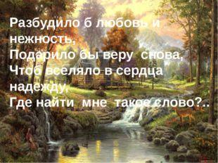 Разбудило б любовь и нежность, Подарило бы веру снова, Чтоб вселяло в сердца