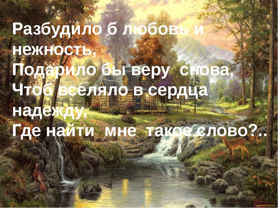 Разбудило б любовь и нежность, Подарило бы веру снова, Чтоб вселяло в сердца...