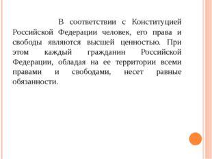 В соответствии с Конституцией Российской Федерации человек, его права и своб